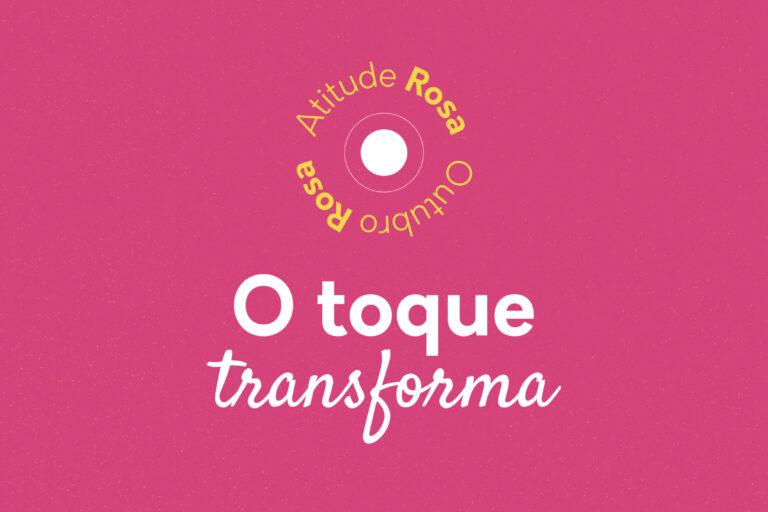 Atitude Rosa - O toque transforma - Outubro rosa